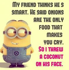 My friend think he is smart. He said onions are the only food that makes you cry. So I threw a coconut on his face.