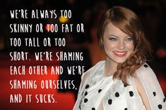 """""""We're always too skinny or too fat or too tall or too short.  We're shaming each other and we're shaming ourselves, and it sucks.""""  Emma Stone."""