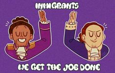 Immigrants, we get the job done!