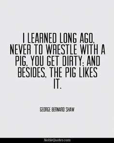 I learned long ago, never to wrestle with a pig, you get dirty; and besides, the pig likes it. ~George Bernard Shaw