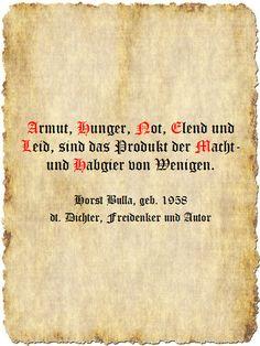 Armut, Hunger, Not, Elend und Leid, sind das Produkt, der Macht- und Habgier von Wenigen. - Zitat Horst Bulla