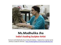 Madhulika Jha - Sculptor Artist in India –Connect with Madhulika Jha &  her creative works at India Art Gallery - http://www.slideshare.net/IndiaArtGallery/madhulika-jha-sculptor-artist-india
