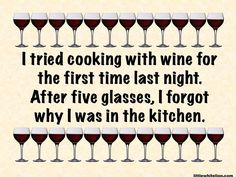 """I usually say """"I like cooking with wine. Sometimes I even put it in the food."""" lol!"""