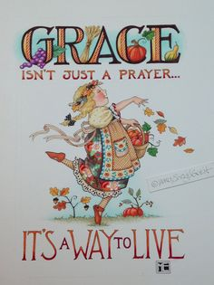 GRACE isn't just a prayer - It's a way to live! Art by Mary Engelbreit.