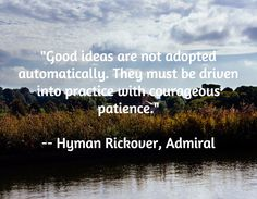 """Good ideas are not adopted automatically. They must be driven into practice with courageous patience.""  -- Hyman Rickover, Admiral"