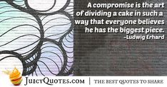 """""""A compromise is the art of dividing a cake in such a way that everyone believes he has the biggest piece. Compromise Quotes, Picture Quotes, Best Quotes, Believe, Cake, Pictures, Photos, Best Quotes Ever, Kuchen"""