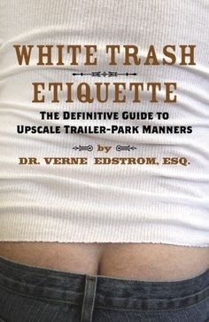 white trash quotes sayings | White Trash Etiquette: The Definitive Guide to Upscale Trailer Park ...
