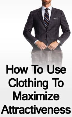 How to Use Clothing to Maximize Your Overall Attractiveness