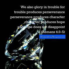 We also glory in trouble because trouble produces perseverance, perseverance produces character, character produces hope and hope does not disappoint. (Romans 4:3-5)