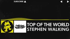 [Electro] - Stephen Walking - Top of the World [Monstercat Release] warning: your mind will be blown.