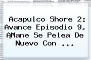 http://tecnoautos.com/wp-content/uploads/imagenes/tendencias/thumbs/acapulco-shore-2-avance-episodio-9-mane-se-pelea-de-nuevo-con.jpg Acapulco Shore 2 Capitulo 9. Acapulco Shore 2: avance episodio 9, ¡Mane se pelea de nuevo con ..., Enlaces, Imágenes, Videos y Tweets - http://tecnoautos.com/actualidad/acapulco-shore-2-capitulo-9-acapulco-shore-2-avance-episodio-9-mane-se-pelea-de-nuevo-con/