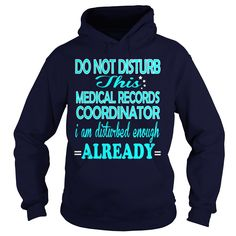 MEDICAL RECORDS COORDINATOR Do Not Disturb I Am Disturbed Enough Already T-Shirts, Hoodies. SHOPPING NOW ==► https://www.sunfrog.com/LifeStyle/MEDICAL-RECORDS-COORDINATOR--DISTURB-Navy-Blue-Hoodie.html?id=41382