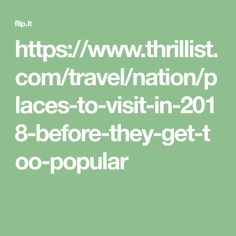 https://www.thrillist.com/travel/nation/places-to-visit-in-2018-before-they-get-too-popular