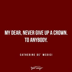 """My dear, never give up a crown. To anybody."" —​ Catherine de' Medici"