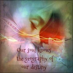 """Our Soul knows the geography of our destiny."" ★❤★"