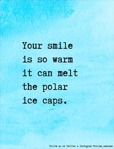 Your smile is so warm it can melt the polar ice caps. #tellme #awesome
