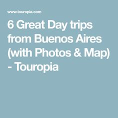 6 Great Day trips from Buenos Aires (with Photos & Map) - Touropia