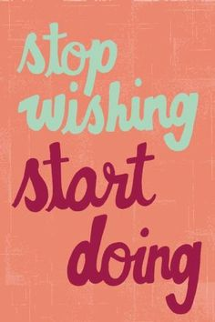 Are you only wishing, but putting nothing in action? Start. Nothing will happen without the first step.