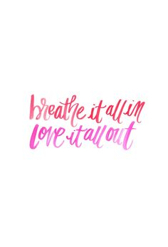 Breathe it all in, love it all out. <3