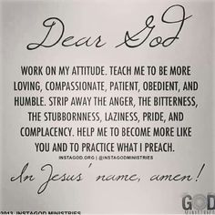 Dear God, Work on my attitude. Teach me to be more loving, compassionate, patient, obedient, and humble. Strip away the anger, bitterness, the stubbornness, laziness, pride, and complacency. Help me to become more like you and to practice what I preach.
