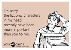 I'm_Sorry_The_Fictional_Characters_In_My_Head_Recently_Have_Been_More_Important_Than_You_To_me