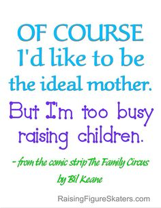 """I love this quote ... isn't it so true?! Even though it's impossible to be a perfect parent, we're too busy raising our kids to really even consider it at the time ... except to feel guilty. """"The Ideal Mother"""" Word-Art Freebie has a png file without watermark at http://raisingfigureskaters.com/2012/05/09/the-ideal-mother-wordart-freebie/ and a link to the original Family Circus comic."""