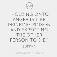 """Holding onto anger is like drinking poison and expecting the other person to die."" - Buddha Why not?"