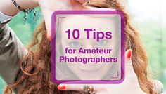 10 Pro Tips for Amateur Photographers - Improve your photography skills with these 10 simple tips