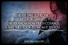 Never take someone's feelings for granted, you never know how much courage that they took to show it to you.