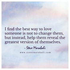 I find the best way to love someone is not to change them, but instead, help them reveal the greatest version of themselves. I Love You Quotes, Love Yourself Quotes, Great Quotes, Inspirational Quotes, Favorite Words, Favorite Quotes, Quotation Marks, Say That Again, Relationships Love