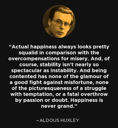 Actual happiness always looks pretty squalid in comparison with the overcompensations for misery. Brave New World Quotes, New Quotes, Happy Quotes, Quotes To Live By, Inspirational Quotes, Aldous Huxley Quotes, Comparison Quotes, Full Quote, Quotes