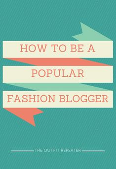 How To Be A Popular Fashion Blogger | The Outfit Repeater