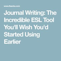 Journal Writing: The Incredible ESL Tool You'll Wish You'd Started Using Earlier