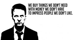 We buy things we don't need with money we don't have to impress people we don't like - Jack - Fight Club