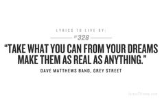 lyrics to live by: Dave Matthews Band, Grey Street Lyrics To Live By, Quotes To Live By, Great Quotes, Inspirational Quotes, Fabulous Quotes, Awesome Quotes, Motivational, Soundtrack To My Life, Song Quotes
