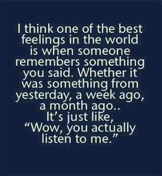 "I think one of the best feelings in the world is when someone remembers something you said. Whether it was something from yesterday, a week ago, a month ago....it's just like, ""Wow, you actually listen to me."""