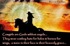 Cowgirls are God's wildest Angels. They wear cowboy hats for halos & horses for wings, a mane in their face is their heavenly grace.