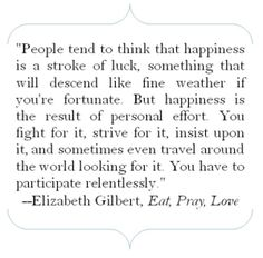 People tend to think that happiness is a stroke of luck, something that will descend like fine weather if you're fortunate.  But happiness is the result of personal effort.  You fight for it, strive for it, insist upon it, and sometimes even travel around the world looking for it.  You have to participate relentlessly.