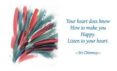 """""""Your heart does know how to make you happy. Do listen to your heart.""""  - Sri Chinmoy"""