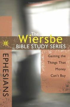 The Wiersbe Bible Study Series: Ephesians: Gaining the Things That Money Can't Buy by Warren W. Wiersbe. $6.25. Publisher: David C. Cook; New edition (January 1, 2009). 128 pages. Author: Warren W. Wiersbe. Publication: January 1, 2009