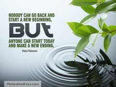 """""""Nobody can go back and start a new beginning, but anyone can start today and make a new ending."""" ~ Maria Robinson"""