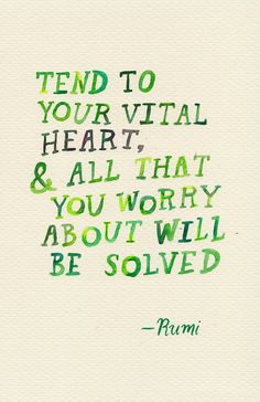 Tend to your vital heart and all that you worry about will be solved. -Rumi This quote this so amazing! Thanks for sharing ! Rumi Quotes, Motivational Quotes, Life Quotes, Inspirational Quotes, Wisdom Quotes, Great Quotes, Quotes To Live By, Cool Words, Wise Words