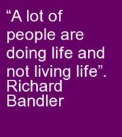 A lot of people are doing life and not living life. Richard Bandler #nlplife