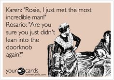 Karen: 'Rosie, I just met the most incredible man!' Rosario: 'Are you sure you just didn't lean into the doorknob again?'