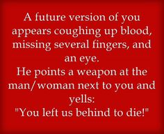 """A future version of you appears coughing up blood, missing several finger, and an eye. He points a weapon at the man/woman next to you and yells: """"You left us behind to die!"""""""