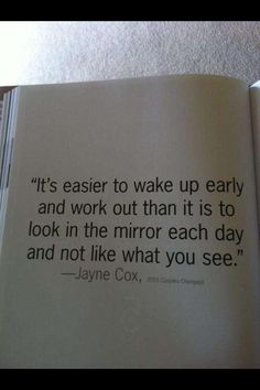 """It's easier to wake up early and work out than it is to look in the mirror each day and not like what you see."" Great quote to remember daily!"