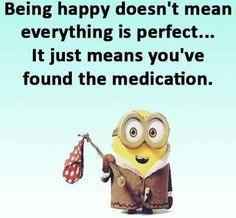 Being happy doesn't mean everything is perfect... it just means you've found the medication. - minion