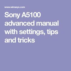 Sony A5100 advanced manual with settings, tips and tricks
