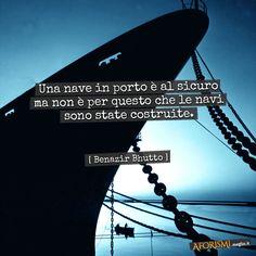 Una nave in porto è al sicuro ma non è per questo che le navi sono state costruite.