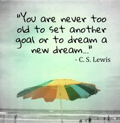 You are never too old to set another goal or to dream a new dream - CS Lewis.